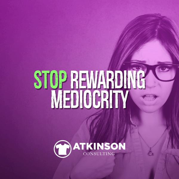 Stop Rewarding Mediocrity - Marshall Atkinson