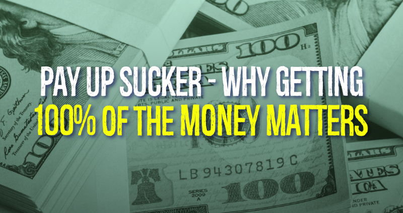 Pay Up Sucker - Why Getting 100% of the Money Matters