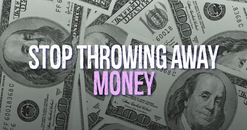 Stop Throwing Away Money