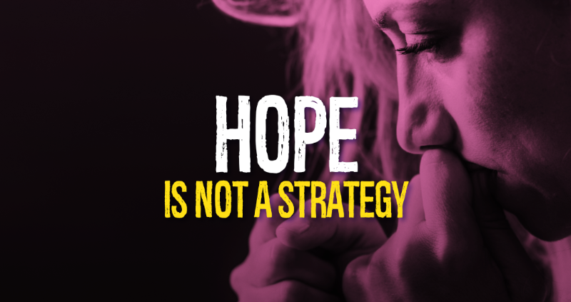 Hope Is Not A Strategy