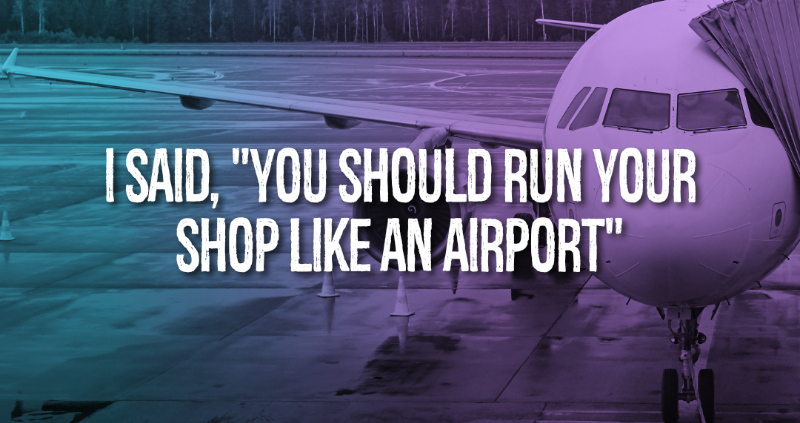 """I Said, """"You Should Run Your Shop Like An Airport"""""""