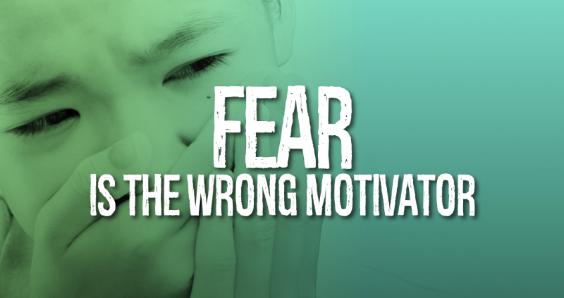 Fear is the Wrong Motivator