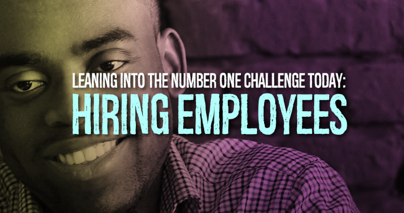 Leaning Into the Number One Problem Today: Hiring Employees