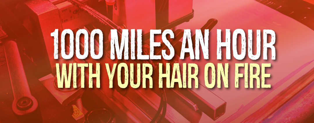 1000 Miles An Hour With Your Hair On Fire